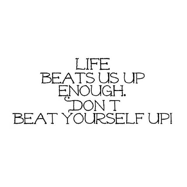 Life BEats Us Up Enough. Don't Beat Yourself Up